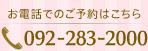 お電話でのご予約はこちら 092-283-2000