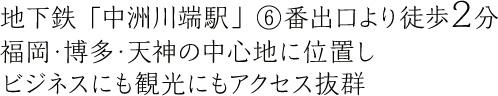 地下鉄「中洲川端駅」⑥番出口より徒歩2分 福岡・博多・天神の中心地に位置しビジネスにも観光にもアクセス抜群